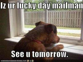 Iz ur lucky day mailman.  See u tomorrow.