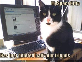 MySpaceKitty  Has just deleted half your friends.
