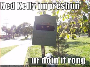 Ned Kelly impreshun  ur doin it rong