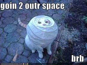 goin 2 outr space  brb