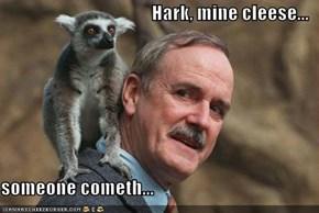 Hark, mine cleese...  someone cometh...