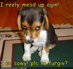 I reely mesd up agin!  I so sowy! pls to furgiv?
