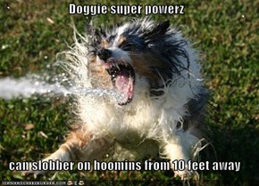 Doggie super powerz  can slobber on hoomins from 10 feet away