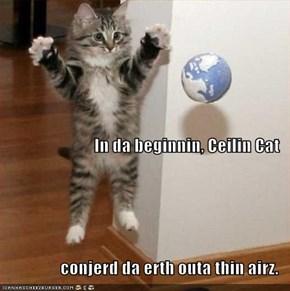 In da beginnin, Ceilin Cat conjerd da erth outa thin airz.