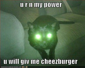 u r n my power  u will giv me cheezburger