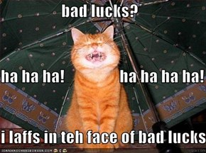 bad lucks? ha ha ha!                 ha ha ha ha! i laffs in teh face of bad lucks!