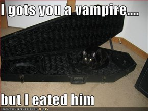I gots you a vampire....  but I eated him