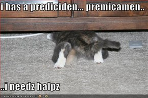 i has a prediciden... premicamen..  ..i needz halpz