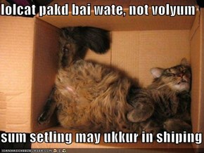 lolcat pakd bai wate, not volyum  sum setling may ukkur in shiping