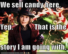 We sell candy here. Yep.               That is the story I am going with.