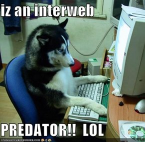 iz an interweb  PREDATOR!!  LOL