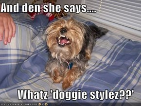 And den she says....  Whatz 'doggie stylez??'