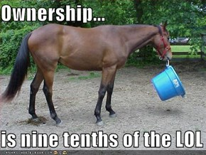 Ownership...  is nine tenths of the LOL