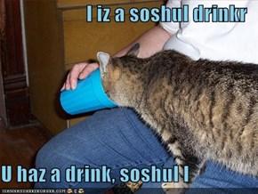 I iz a soshul drinkr  U haz a drink, soshul I