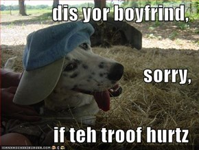 dis yor boyfrind, sorry, if teh troof hurtz