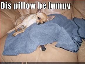 Dis pillow be lumpy