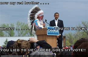 now my red brother . . . . What?? . . . . . . . . . . . . .. . . YOU'RE BLACK? YOU LIED TO ME!  THERE GOES MY VOTE!!