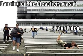 Dancing on the bleachers wasn't  a good idea.