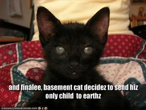 and finalee, basement cat decidez to send hiz only child  to earthz