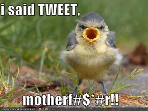 i said TWEET,  motherf#$*#r!!