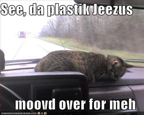 See, da plastik Jeezus  moovd over for meh