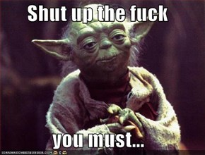 Shut up the f**k  you must...