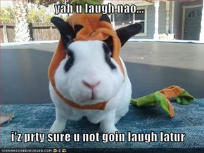 yah u laugh nao...  i'z prty sure u not goin laugh latur