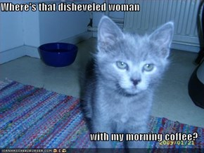 Where's that disheveled woman  with my morning coffee?