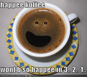 happee koffee  wont b so happee in 3.. 2.. 1..