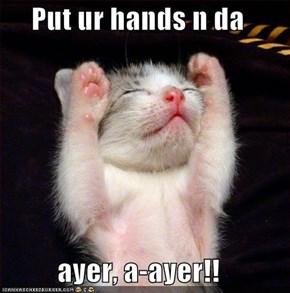 Put ur hands n da  ayer, a-ayer!!