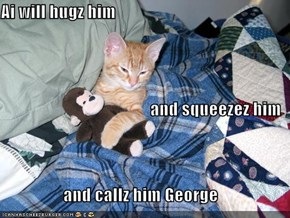 Ai will hugz him and squeezez him and callz him George