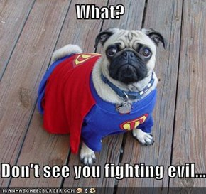 What?  Don't see you fighting evil...