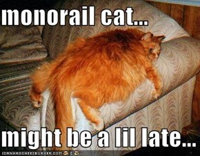 monorail cat...  might be a lil late...