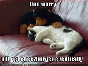 Dun worry  u'll get cheezburger eventually