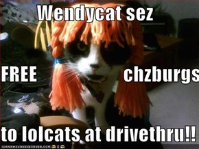 Wendycat sez FREE                      chzburgs to lolcats at drivethru!!