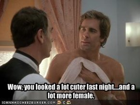 Wow, you looked a lot cuter last night....and a lot more female.