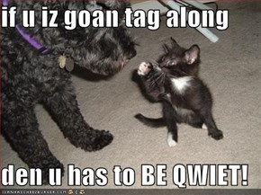 if u iz goan tag along  den u has to BE QWIET!