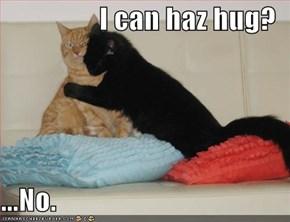 I can haz hug?  ...No.