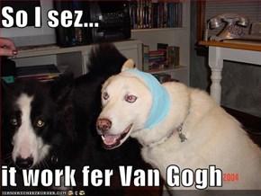 So I sez...  it work fer Van Gogh