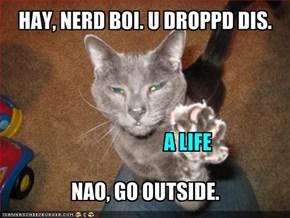 HAY, NERD BOI. U DROPPD DIS.