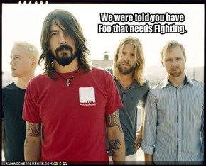 We were told you have Foo that needs Fighting.