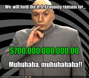 We  will hold the U. S. Economy ransom for...