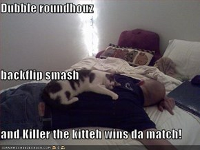 Dubble roundhouz backflip smash and Killer the kitteh wins da match!