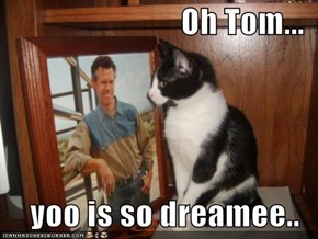 Oh Tom...  yoo is so dreamee..