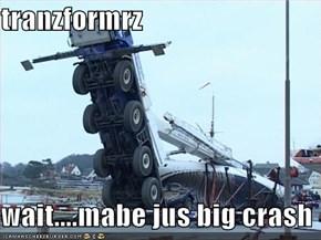 tranzformrz  wait....mabe jus big crash