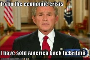 To fix the economic crisis  I have sold America back to Britain