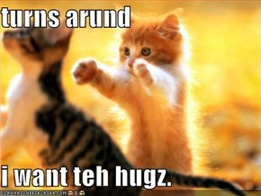 turns arund  i want teh hugz.