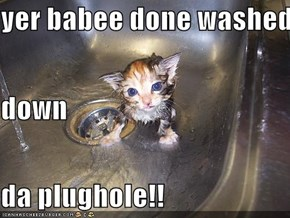 yer babee done washed  down da plughole!!