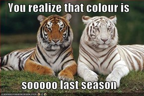 You realize that colour is   sooooo last season