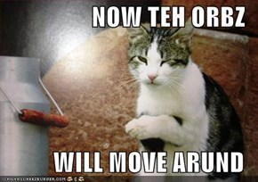 NOW TEH ORBZ  WILL MOVE ARUND